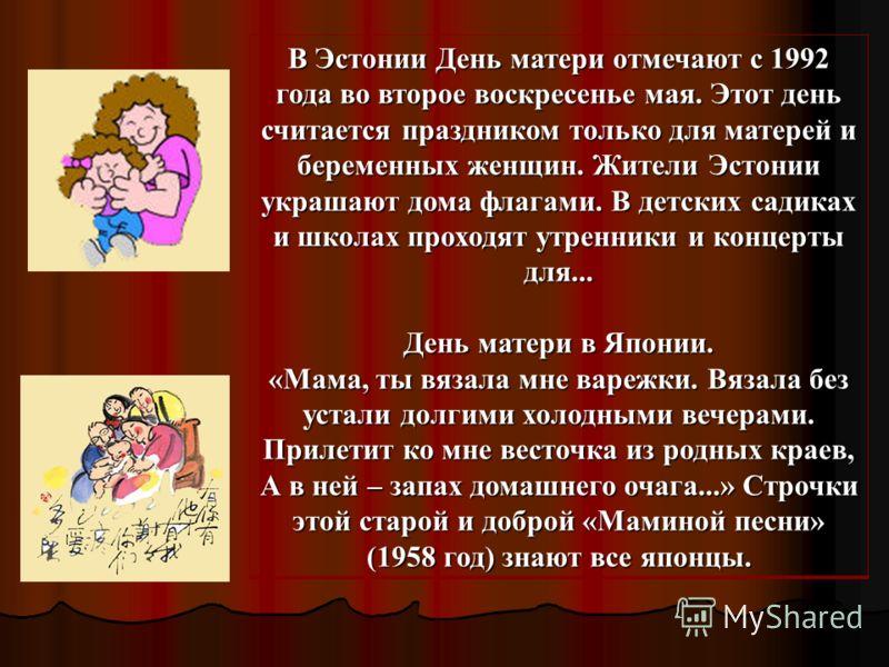 В Эстонии День матери отмечают с 1992 года во второе воскресенье мая. Этот день считается праздником только для матерей и беременных женщин. Жители Эстонии украшают дома флагами. В детских садиках и школах проходят утренники и концерты для... День ма