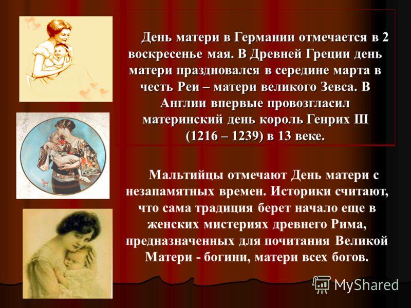 День матери в Германии отмечается в 2 воскресенье мая. В Древней Греции день матери праздновался в середине марта в честь Реи – матери великого Зевса. В Англии впервые провозгласил материнский день король Генрих III День матери в Германии отмечается