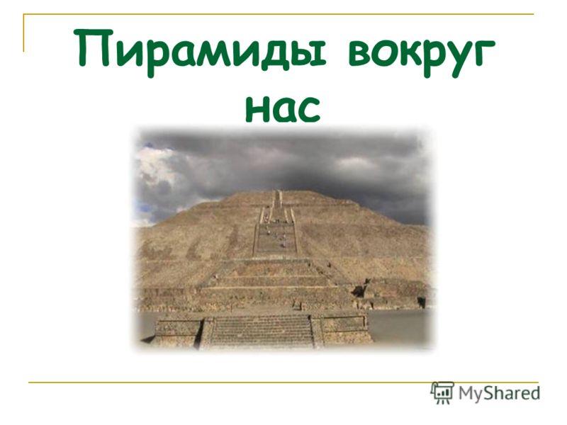 Пирамиды вокруг нас