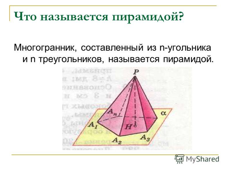 Что называется пирамидой? Многогранник, составленный из n-угольника и n треугольников, называется пирамидой.