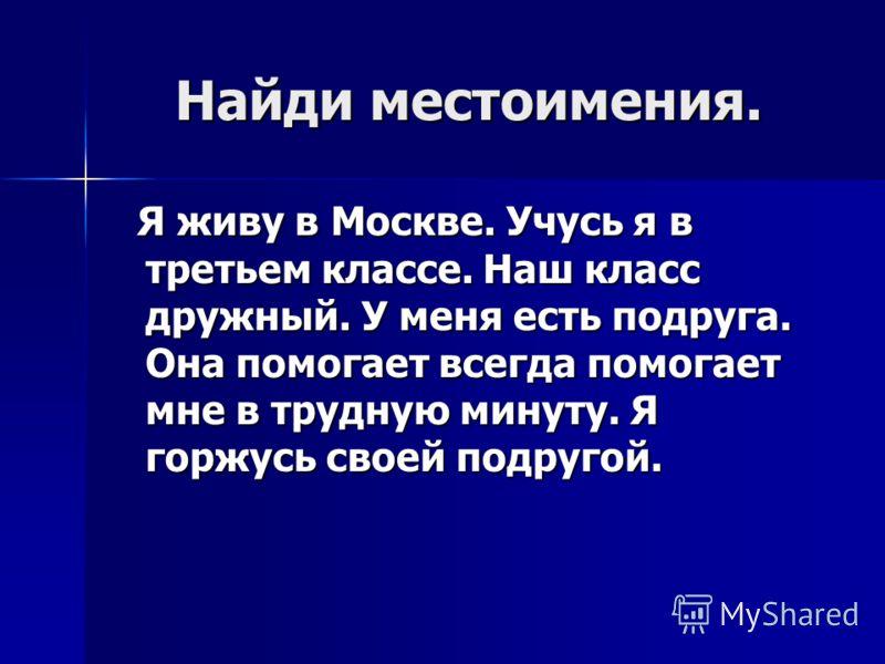Найди местоимения. Я живу в Москве. Учусь я в третьем классе. Наш класс дружный. У меня есть подруга. Она помогает всегда помогает мне в трудную минуту. Я горжусь своей подругой. Я живу в Москве. Учусь я в третьем классе. Наш класс дружный. У меня ес