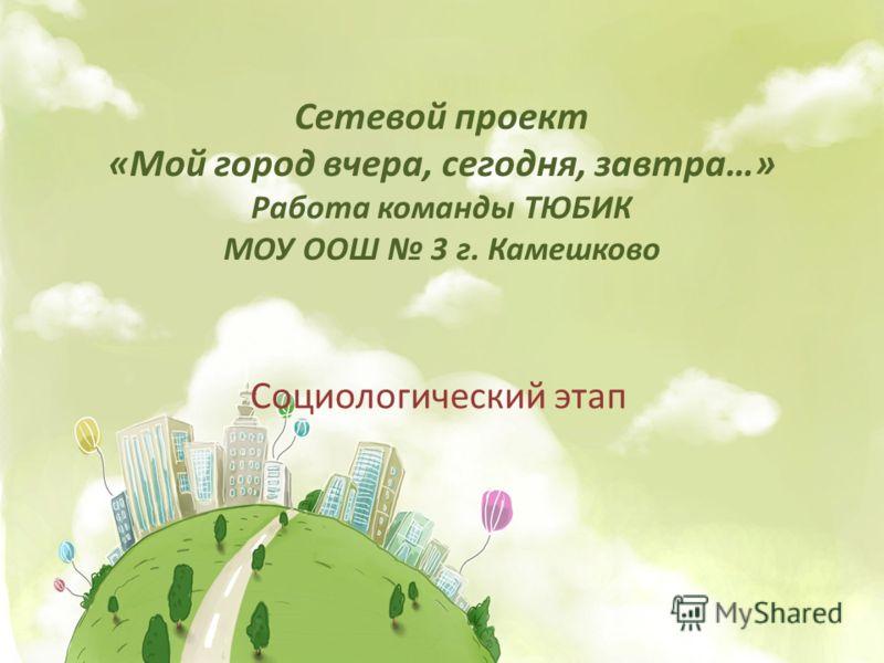 Сетевой проект «Мой город вчера, сегодня, завтра…» Работа команды ТЮБИК МОУ ООШ 3 г. Камешково Социологический этап