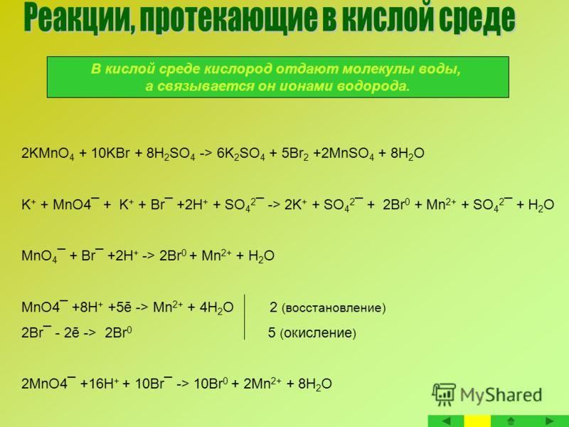 В кислой среде кислород отдают молекулы воды, а связывается он ионами водорода. 2KMnO 4 + 10KBr + 8H 2 SO 4 -> 6K 2 SO 4 + 5Br 2 +2MnSO 4 + 8H 2 O K + + MnO4¯ + K + + Br¯ +2H + + SO 4 2 ¯ -> 2K + + SO 4 2 ¯ + 2Br 0 + Mn 2+ + SO 4 2 ¯ + H 2 O MnO 4 ¯