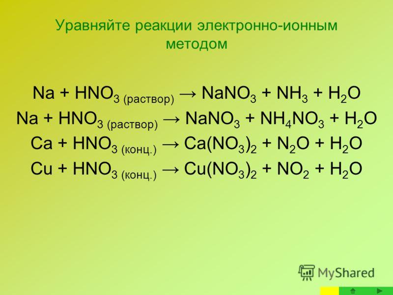 Уравняйте реакции электронно-ионным методом Na + HNO 3 (раствор) NaNO 3 + NH 3 + H 2 O Na + HNO 3 (раствор) NaNO 3 + NH 4 NO 3 + H 2 O Ca + HNO 3 (конц.) Сa(NO 3 ) 2 + N 2 O + H 2 O Cu + HNO 3 (конц.) Сu(NO 3 ) 2 + NO 2 + H 2 O