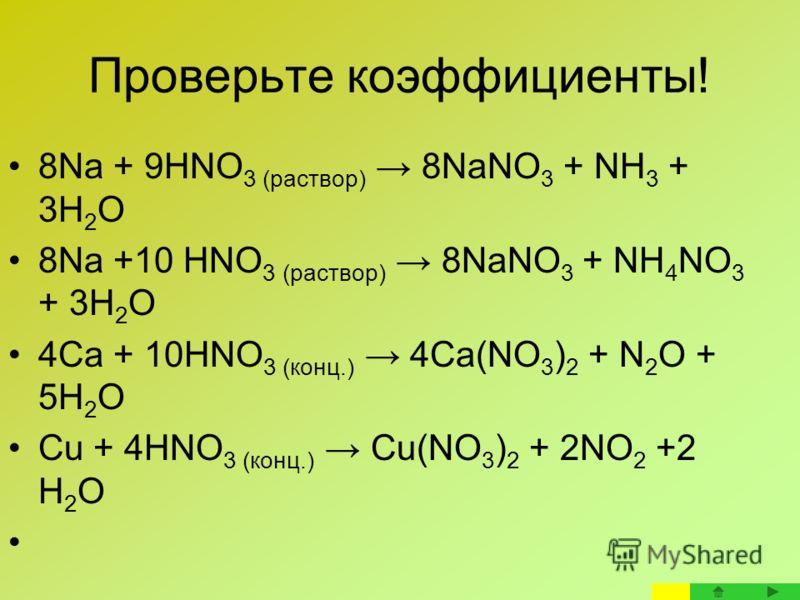 Проверьте коэффициенты! 8Na + 9HNO 3 (раствор) 8NaNO 3 + NH 3 + 3H 2 O 8Na +10 HNO 3 (раствор) 8NaNO 3 + NH 4 NO 3 + 3H 2 O 4Ca + 10HNO 3 (конц.) 4Сa(NO 3 ) 2 + N 2 O + 5H 2 O Cu + 4HNO 3 (конц.) Сu(NO 3 ) 2 + 2NO 2 +2 H 2 O
