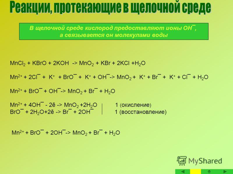 В щелочной среде кислород предоставляют ионы ОН¯, а связывается он молекулами воды MnCl 2 + KBrO + 2KOH -> MnO 2 + KBr + 2KCl +H 2 O Mn 2+ + 2Cl¯ + K + + BrO¯ + K + + ОН¯-> MnO 2 + K + + Br¯ + K + + Cl¯ + H 2 O Mn 2+ + BrO¯ + ОН¯-> MnO 2 + Br¯ + H 2