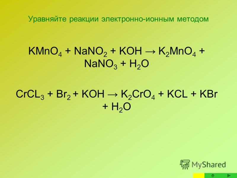 Уравняйте реакции электронно-ионным методом KMnO 4 + NaNO 2 + KOH K 2 MnO 4 + NaNO 3 + H 2 O CrCL 3 + Br 2 + KOH K 2 CrO 4 + KCL + KBr + H 2 O