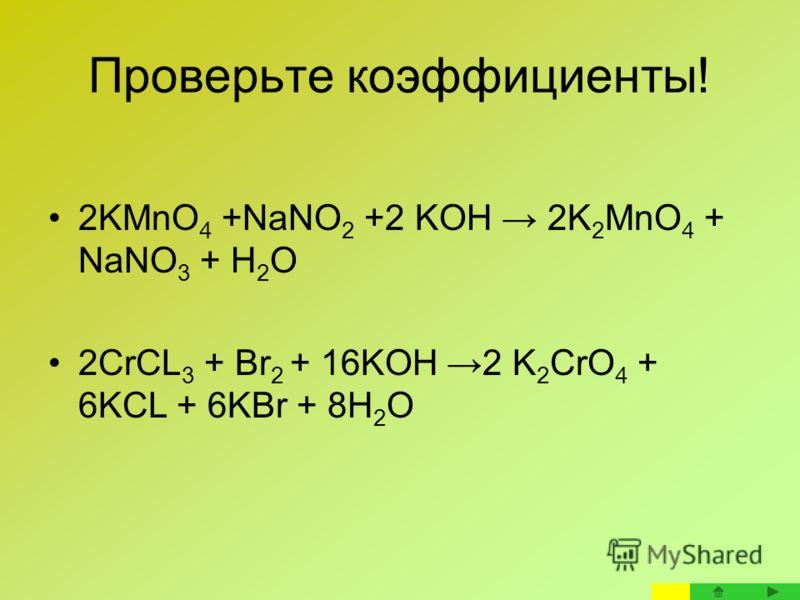 Проверьте коэффициенты! 2KMnO 4 +NaNO 2 +2 KOH 2K 2 MnO 4 + NaNO 3 + H 2 O 2CrCL 3 + Br 2 + 16KOH 2 K 2 CrO 4 + 6KCL + 6KBr + 8H 2 O