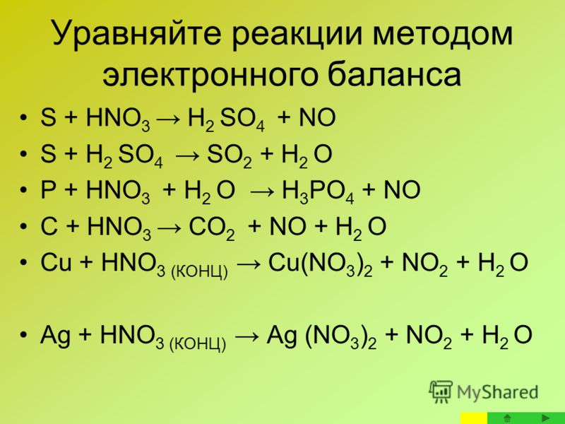 Уравняйте реакции методом электронного баланса S + HNO 3 H 2 SO 4 + NO S + H 2 SO 4 SO 2 + H 2 O P + HNO 3 + H 2 O H 3 PO 4 + NO C + HNO 3 CO 2 + NO + H 2 O Cu + HNO 3 (КОНЦ) Cu(NO 3 ) 2 + NO 2 + H 2 O Ag + HNO 3 (КОНЦ) Ag (NO 3 ) 2 + NO 2 + H 2 O