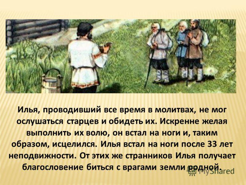 Илья, проводивший все время в молитвах, не мог ослушаться старцев и обидеть их. Искренне желая выполнить их волю, он встал на ноги и, таким образом, исцелился. Илья встал на ноги после 33 лет неподвижности. От этих же странников Илья получает благосл