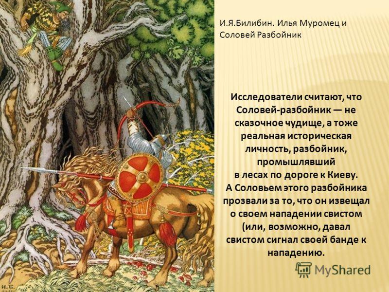 И.Я.Билибин. Илья Муромец и Соловей Разбойник Исследователи считают, что Соловей-разбойник не сказочное чудище, а тоже реальная историческая личность, разбойник, промышлявший в лесах по дороге к Киеву. А Соловьем этого разбойника прозвали за то, что