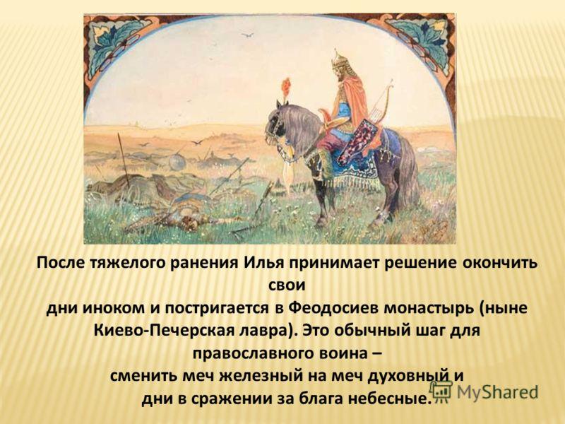 После тяжелого ранения Илья принимает решение окончить свои дни иноком и постригается в Феодосиев монастырь (ныне Киево-Печерская лавра). Это обычный шаг для православного воина – сменить меч железный на меч духовный и дни в сражении за блага небесны