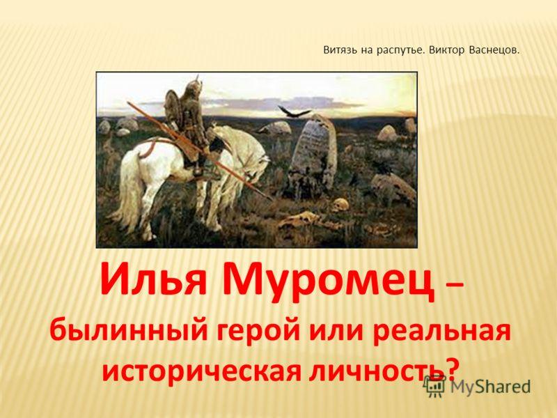 Илья Муромец – былинный герой или реальная историческая личность? Витязь на распутье. Виктор Васнецов.