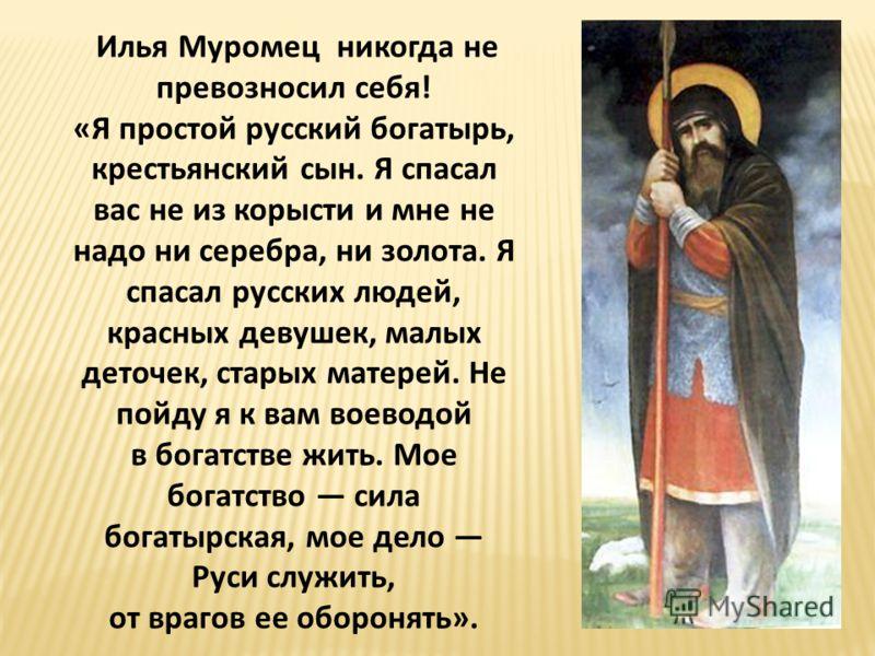 Илья Муромец никогда не превозносил себя! «Я простой русский богатырь, крестьянский сын. Я спасал вас не из корысти и мне не надо ни серебра, ни золота. Я спасал русских людей, красных девушек, малых деточек, старых матерей. Не пойду я к вам воеводой