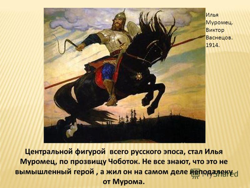 Центральной фигурой всего русского эпоса, стал Илья Муромец, по прозвищу Чоботок. Не все знают, что это не вымышленный герой, а жил он на самом деле неподалеку от Мурома. Илья Муромец. Виктор Васнецов. 1914.