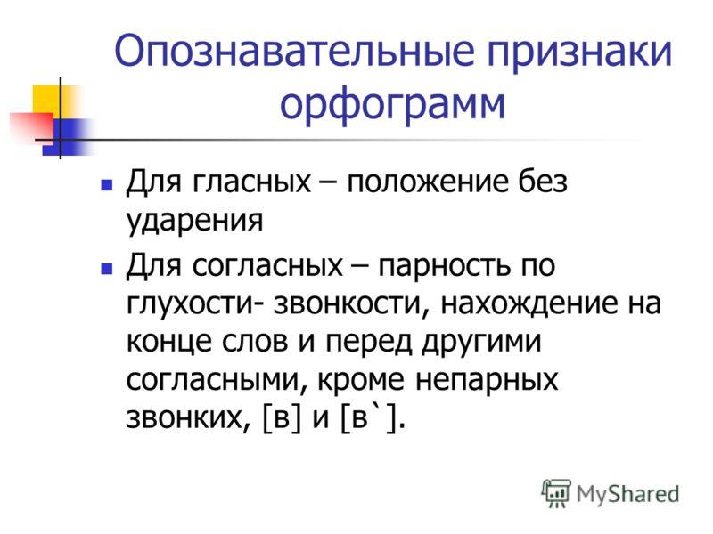 Опознавательные признаки орфограмм Для гласных – положение без ударения Для согласных – парность по глухости- звонкости, нахождение на конце слов и перед другими согласными, кроме непарных звонких, [в] и [в`].