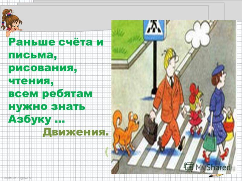 FokinaLida.75@mail.ru Раньше счёта и письма, рисования, чтения, всем ребятам нужно знать Азбуку... Движения. (