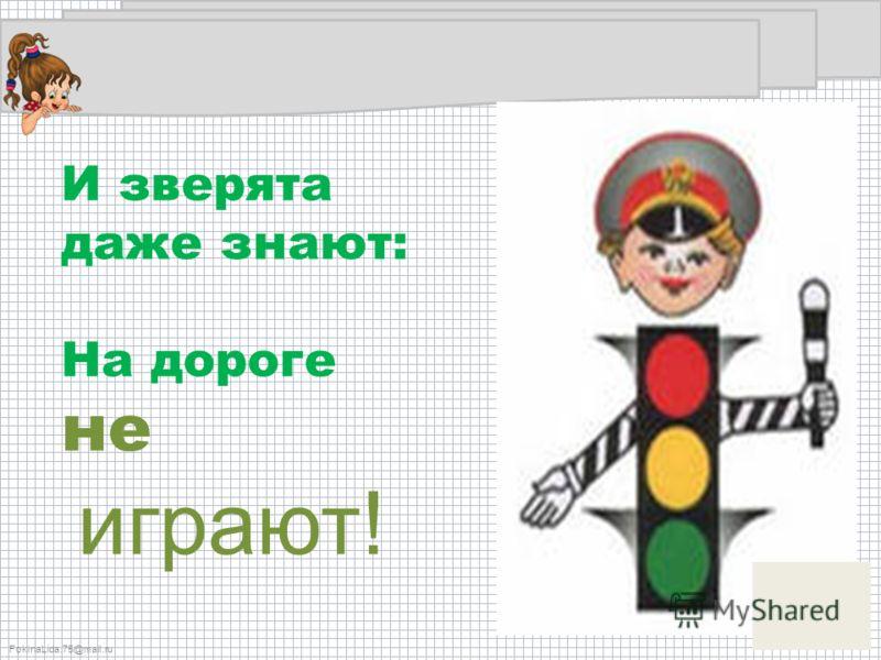 FokinaLida.75@mail.ru И зверята даже знают: На дороге не играют!