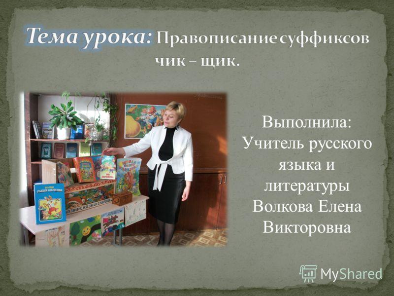 Выполнила: Учитель русского языка и литературы Волкова Елена Викторовна