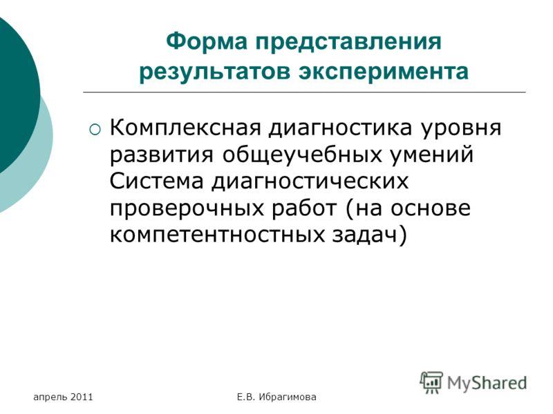 апрель 2011Е.В. Ибрагимова Форма представления результатов эксперимента Комплексная диагностика уровня развития общеучебных умений Система диагностических проверочных работ (на основе компетентностных задач)