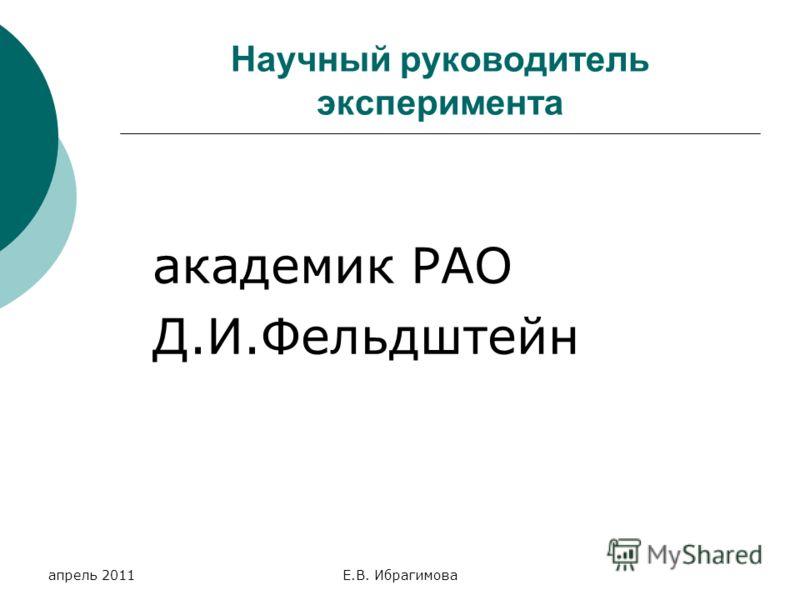 апрель 2011Е.В. Ибрагимова Научный руководитель эксперимента академик РАО Д.И.Фельдштейн