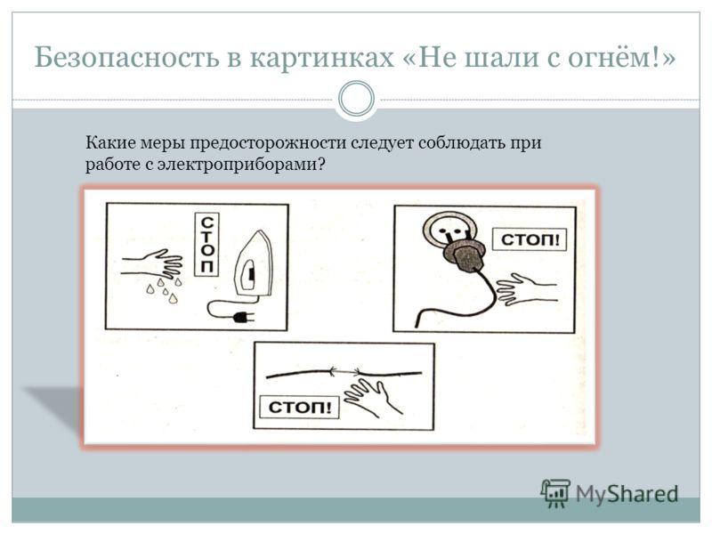 Безопасность в картинках «Не шали с огнём!» Какие меры предосторожности следует соблюдать при работе с электроприборами?