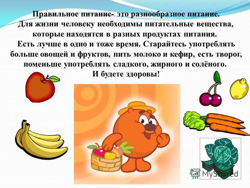 Правильное питание- это разнообразное питание. Для жизни человеку необходимы питательные вещества, которые находятся в разных продуктах питания. Есть лучше в одно и тоже время. Старайтесь употреблять больше овощей и фруктов, пить молоко и кефир, есть