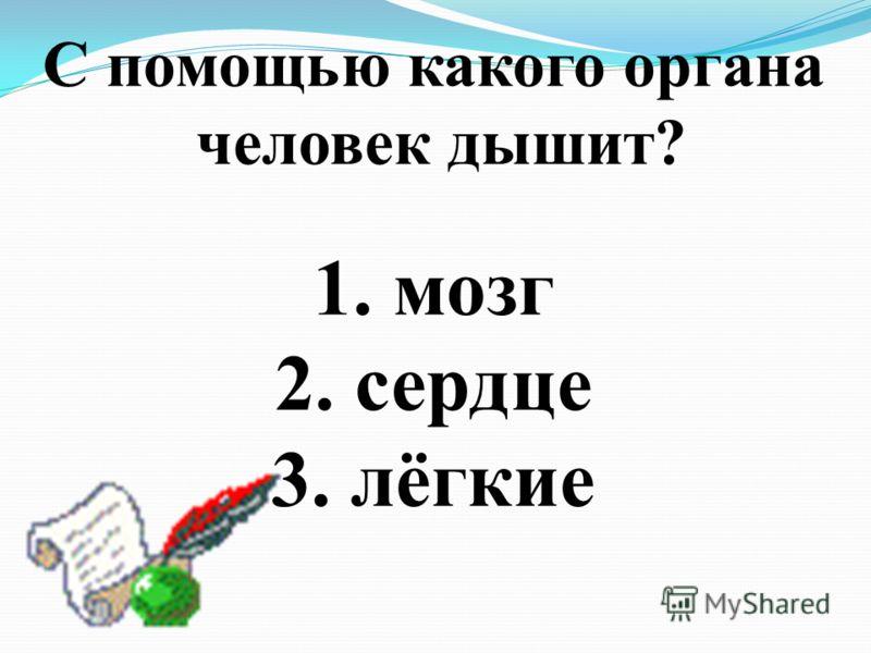 С помощью какого органа человек дышит? 1. мозг 2. сердце 3. лёгкие