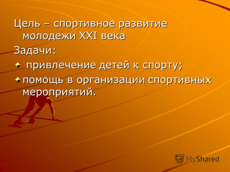 Цель – спортивное развитие молодежи XXI века Задачи: привлечение детей к спорту; привлечение детей к спорту; помощь в организации спортивных мероприятий.