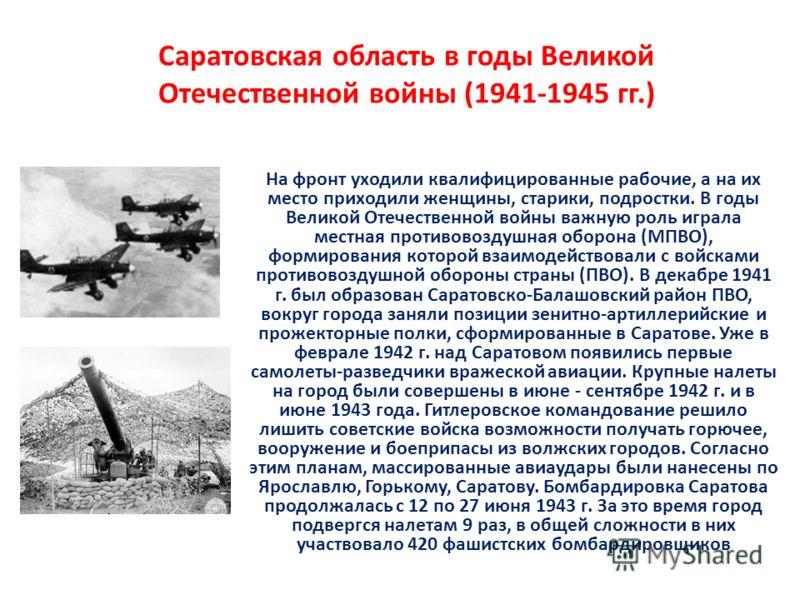 Саратовская область в годы Великой Отечественной войны (1941-1945 гг.) На фронт уходили квалифицированные рабочие, а на их место приходили женщины, старики, подростки. В годы Великой Отечественной войны важную роль играла местная противовоздушная обо