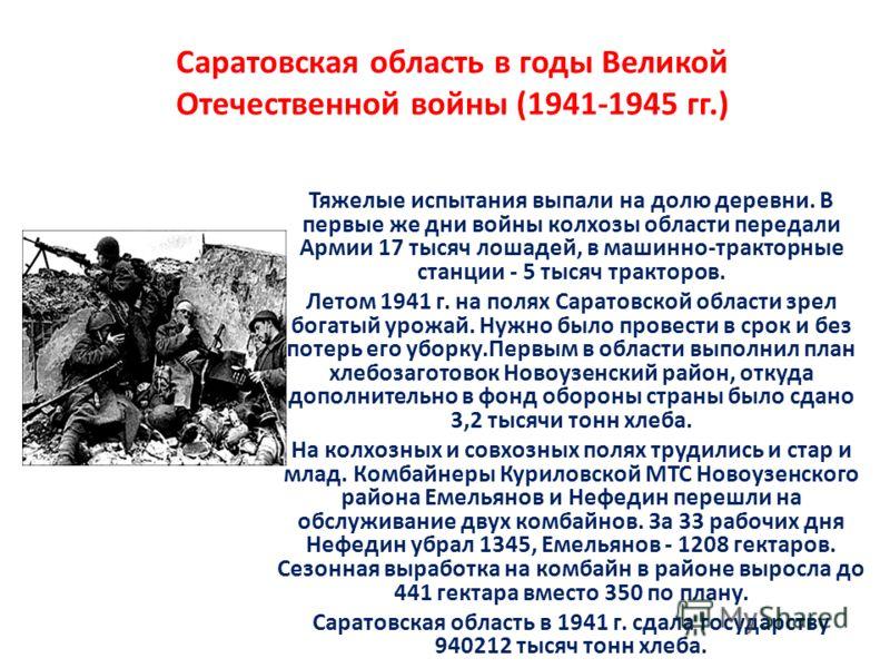 Саратовская область в годы Великой Отечественной войны (1941-1945 гг.) Тяжелые испытания выпали на долю деревни. В первые же дни войны колхозы области передали Армии 17 тысяч лошадей, в машинно-тракторные станции - 5 тысяч тракторов. Летом 1941 г. на