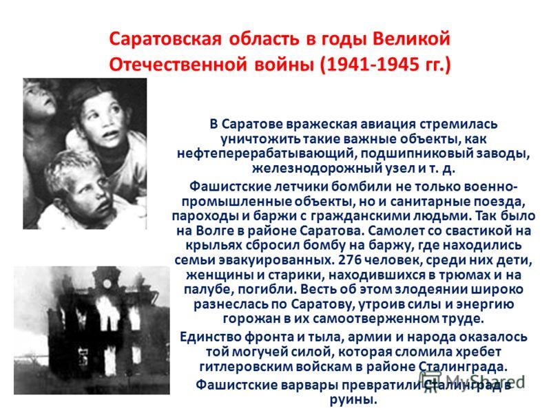 Саратовская область в годы Великой Отечественной войны (1941-1945 гг.) В Саратове вражеская авиация стремилась уничтожить такие важные объекты, как нефтеперерабатывающий, подшипниковый заводы, железнодорожный узел и т. д. Фашистские летчики бомбили н