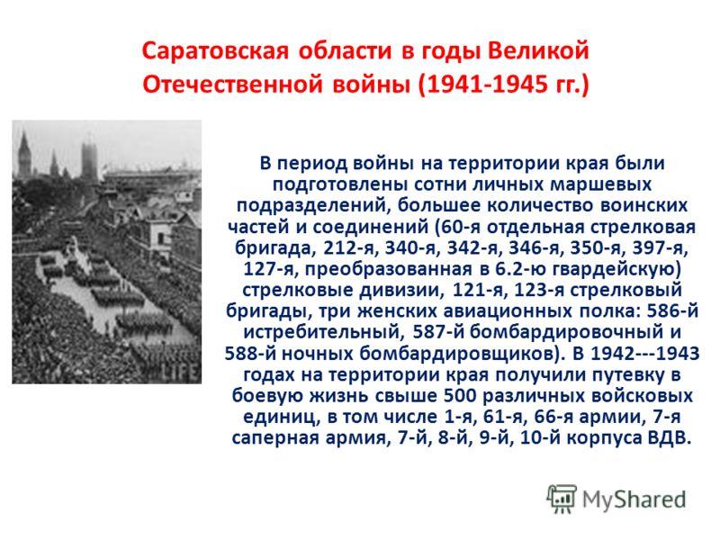 Саратовская области в годы Великой Отечественной войны (1941-1945 гг.) В период войны на территории края были подготовлены сотни личных маршевых подразделений, большее количество воинских частей и соединений (60-я отдельная стрелковая бригада, 212-я,