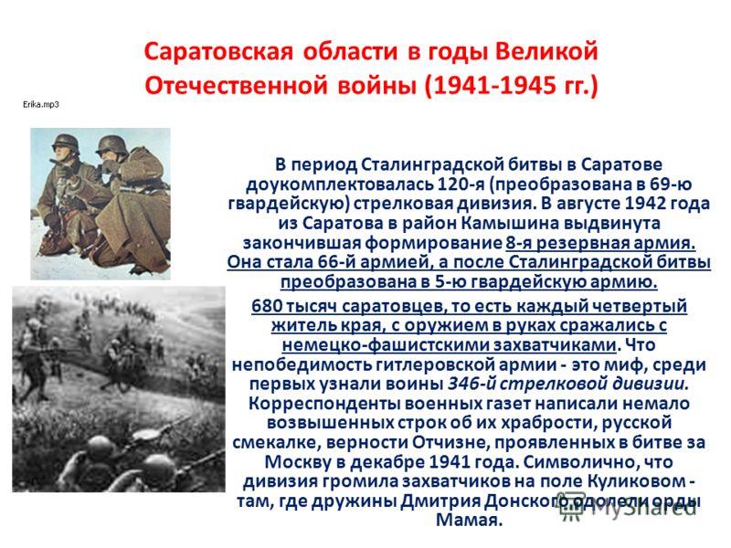 Саратовская области в годы Великой Отечественной войны (1941-1945 гг.) В период Сталинградской битвы в Саратове доукомплектовалась 120-я (преобразована в 69-ю гвардейскую) стрелковая дивизия. В августе 1942 года из Саратова в район Камышина выдвинута