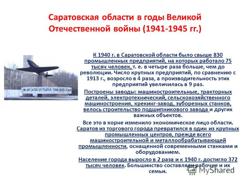 Саратовская области в годы Великой Отечественной войны (1941-1945 гг.) К 1940 г. в Саратовской области было свыше 830 промышленных предприятий, на которых работало 75 тысяч человек, т. е. в четыре раза больше, чем до революции. Число крупных предприя