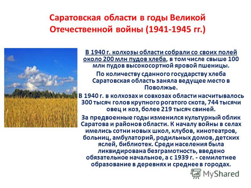 Саратовская области в годы Великой Отечественной войны (1941-1945 гг.) В 1940 г. колхозы области собрали со своих полей около 200 млн пудов хлеба, в том числе свыше 100 млн пудов высокосортной яровой пшеницы. По количеству сданного государству хлеба