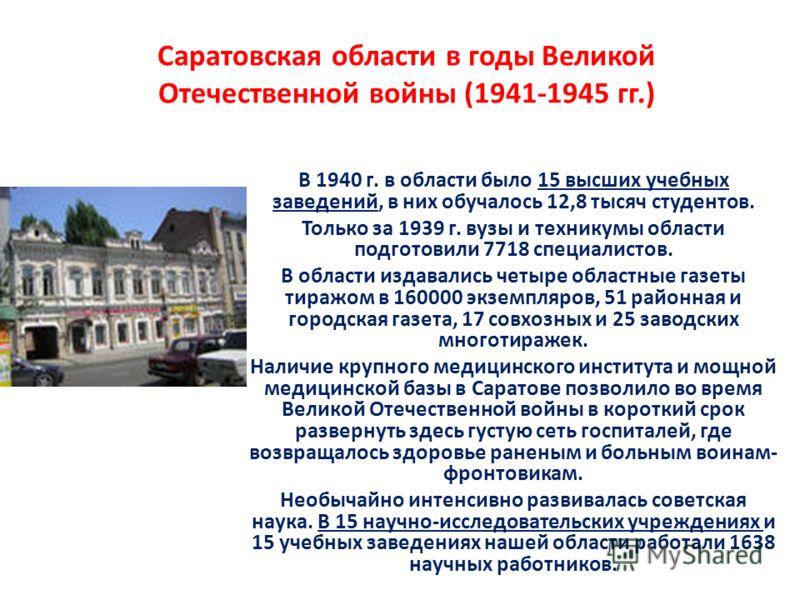 Саратовская области в годы Великой Отечественной войны (1941-1945 гг.) В 1940 г. в области было 15 высших учебных заведений, в них обучалось 12,8 тысяч студентов. Только за 1939 г. вузы и техникумы области подготовили 7718 специалистов. В области изд