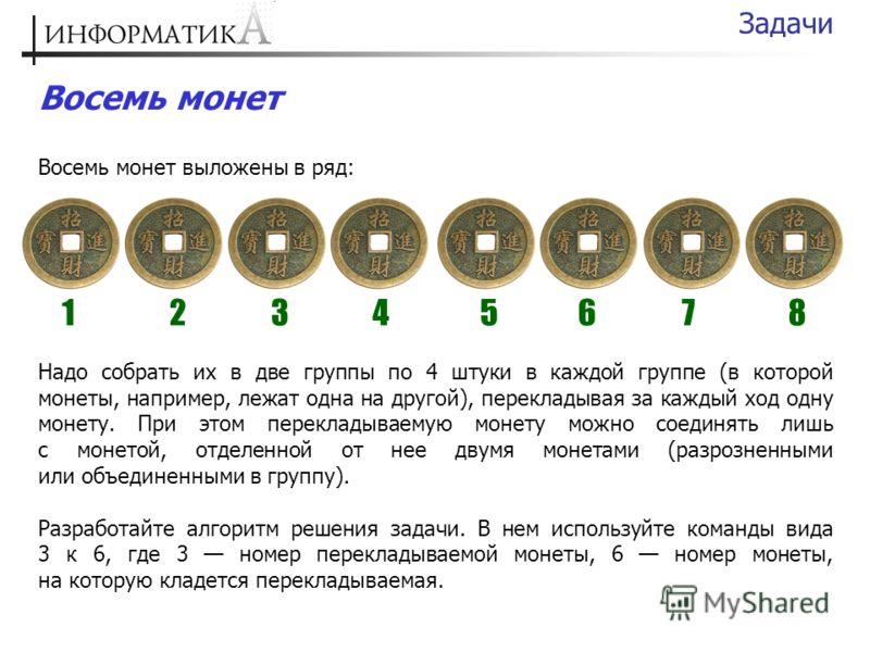 Восемь монет Восемь монет выложены в ряд: Задачи 12345678 Надо собрать их в две группы по 4 штуки в каждой группе (в которой монеты, например, лежат одна на другой), перекладывая за каждый ход одну монету. При этом перекладываемую монету можно соедин