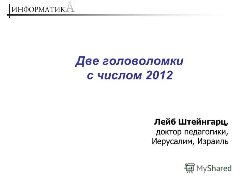 Две головоломки с числом 2012 Лейб Штейнгарц, доктор педагогики, Иерусалим, Израиль