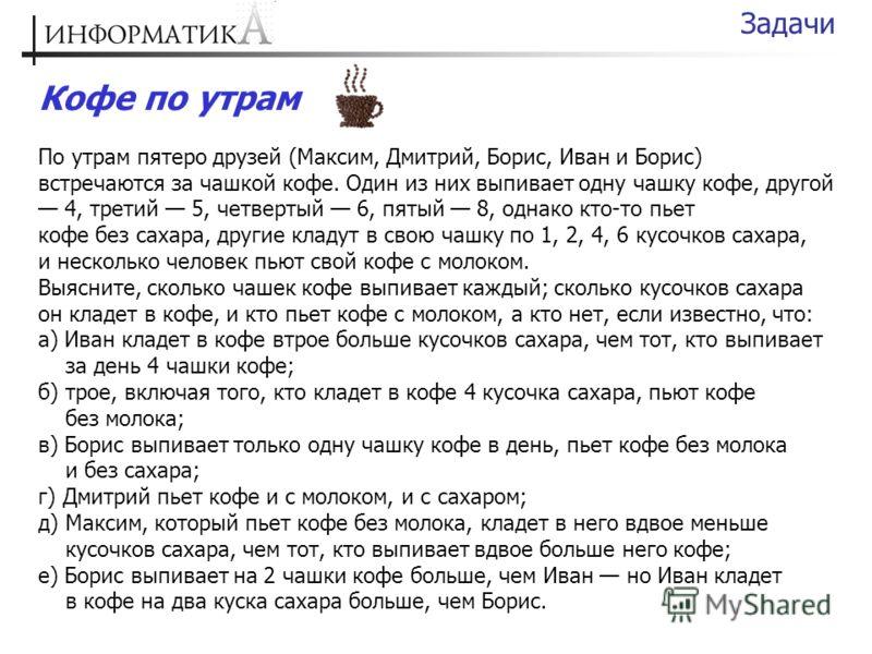 Кофе по утрам По утрам пятеро друзей (Максим, Дмитрий, Борис, Иван и Борис) встречаются за чашкой кофе. Один из них выпивает одну чашку кофе, другой 4, третий 5, четвертый 6, пятый 8, однако кто-то пьет кофе без сахара, другие кладут в свою чашку по