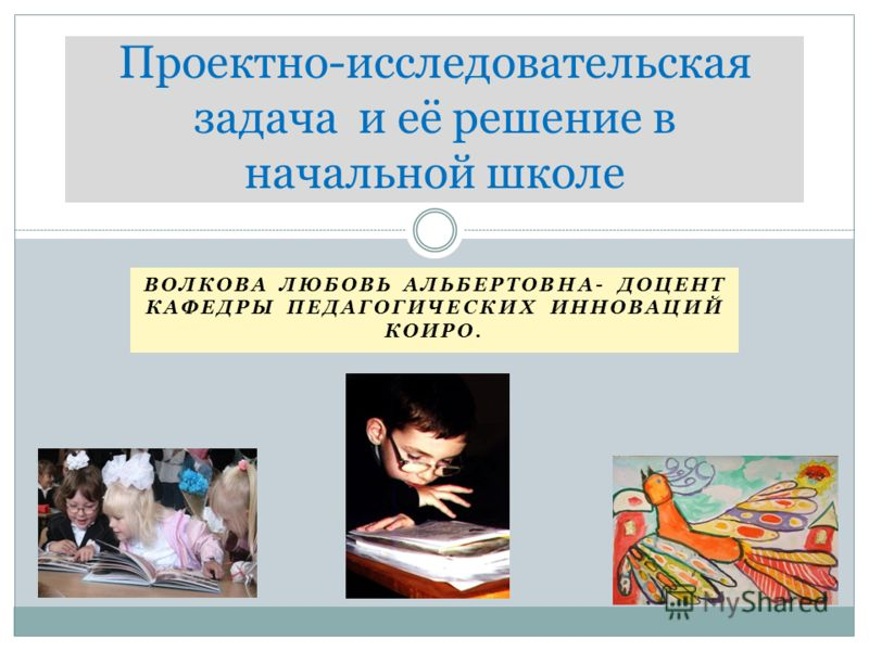 ВОЛКОВА ЛЮБОВЬ АЛЬБЕРТОВНА- ДОЦЕНТ КАФЕДРЫ ПЕДАГОГИЧЕСКИХ ИННОВАЦИЙ КОИРО. Проектно-исследовательская задача и её решение в начальной школе