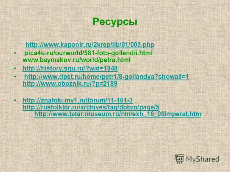 Ресурсы http://www.kaponir.ru/2krep/lib/01/003.php pica4u.ru/ourworld/581-foto-gollandii.html www.baymakov.ru/world/petra.html http://history.sgu.ru/?wid=1848 http://www.dpst.ru/home/petr1/8-gollandya?showall=1 http://www.oboznik.ru/?p=2189http://www