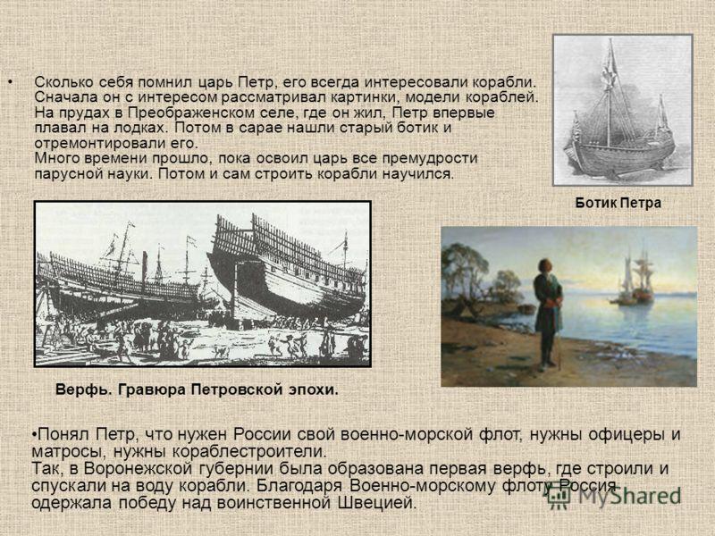 Сколько себя помнил царь Петр, его всегда интересовали корабли. Сначала он с интересом рассматривал картинки, модели кораблей. На прудах в Преображенском селе, где он жил, Петр впервые плавал на лодках. Потом в сарае нашли старый ботик и отремонтиров