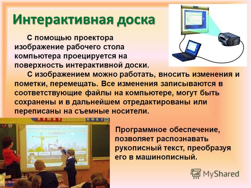 Интерактивная доска С помощью проектора изображение рабочего стола компьютера проецируется на поверхность интерактивной доски. С изображением можно работать, вносить изменения и пометки, перемещать. Все изменения записываются в соответствующие файлы