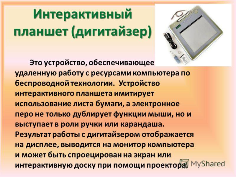 Интерактивный планшет (дигитайзер) Это устройство, обеспечивающее удаленную работу с ресурсами компьютера по беспроводной технологии. Устройство интерактивного планшета имитирует использование листа бумаги, а электронное перо не только дублирует функ
