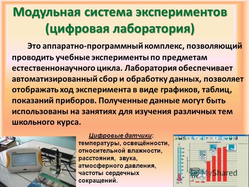 Модульная система экспериментов (цифровая лаборатория) Это аппаратно-программный комплекс, позволяющий проводить учебные эксперименты по предметам естественнонаучного цикла. Лаборатория обеспечивает автоматизированный сбор и обработку данных, позволя