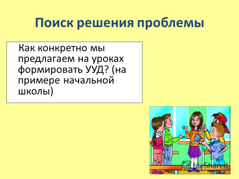 Поиск решения проблемы Как конкретно мы предлагаем на уроках формировать УУД? (на примере начальной школы)