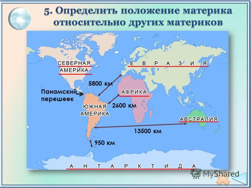 5. Определить положение материка относительно других материков 950 км Панамский перешеек 2600 км 5800 км 13500 км