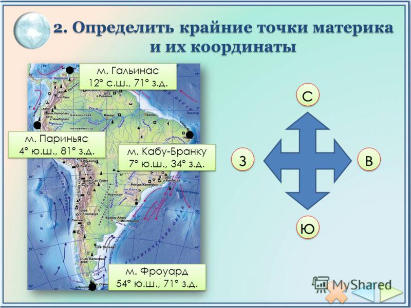 2. Определить крайние точки материка и их координаты с с ю ю з з в в м. Гальинас 12º с.ш., 71º з.д. м. Гальинас 12º с.ш., 71º з.д. м. Кабу-Бранку 7º ю.ш., 34º з.д. м. Кабу-Бранку 7º ю.ш., 34º з.д. м. Фроуард 54º ю.ш., 71º з.д. м. Фроуард 54º ю.ш., 71