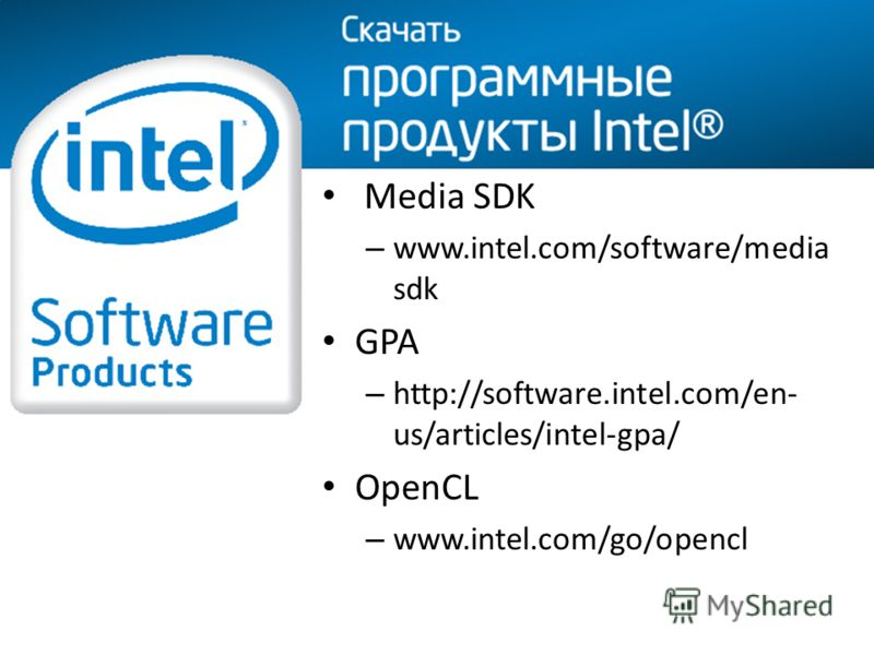 Media SDK – www.intel.com/software/media sdk GPA – http://software.intel.com/en- us/articles/intel-gpa/ OpenCL – www.intel.com/go/opencl